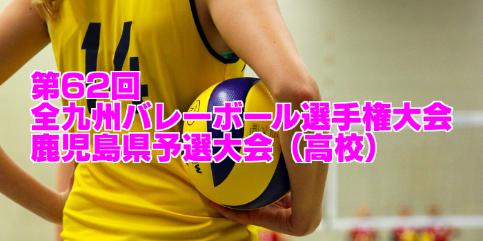 【高校:試合結果速報】第62回全九州バレーボール選手権大会 鹿児島県予選大会