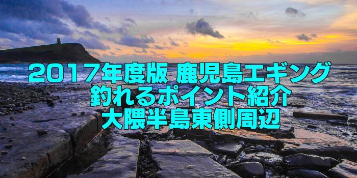【知らなきゃ損する!】永久保存版 鹿児島エギング 釣れるポイント紹介 大隈半島東側周辺