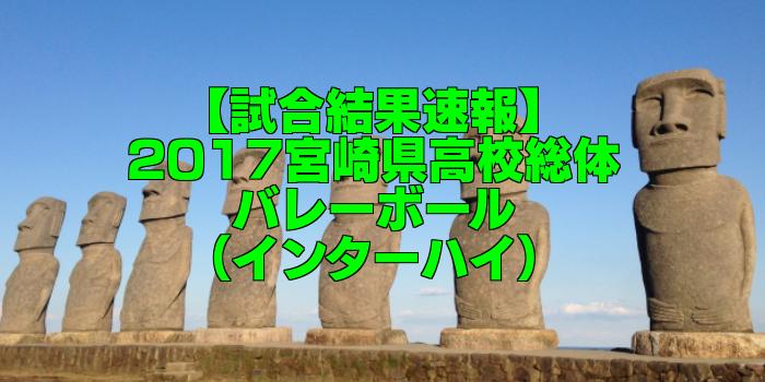 【試合結果速報】2017宮崎県高校総体バレーボール(インターハイ)