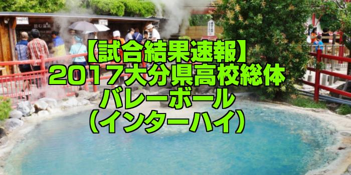 【試合結果速報】2017大分県高校総体バレーボール(インターハイ)