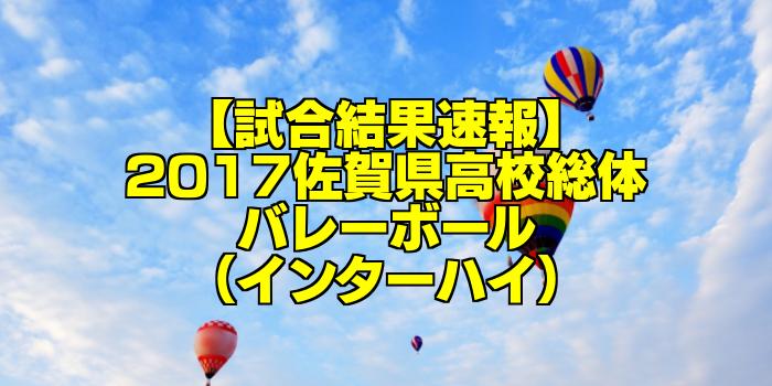 【試合結果速報】2017佐賀県高校総体バレーボール(インターハイ)