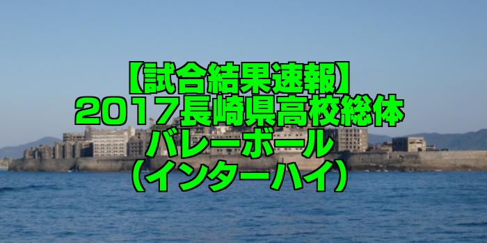 【試合結果速報】2017長崎県高校総体バレーボール(インターハイ)