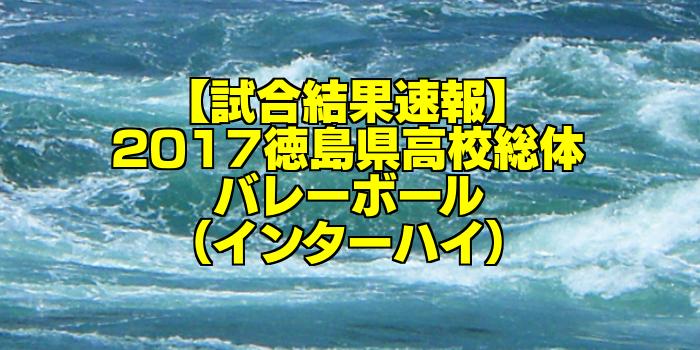 【試合結果速報】2017徳島県高校総体バレーボール(インターハイ)