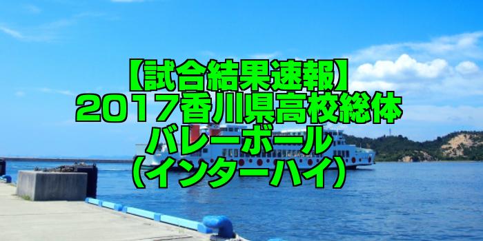 【試合結果速報】2017香川県高校総体バレーボール(インターハイ)