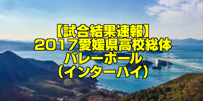 【試合結果速報】2017愛媛県高校総体バレーボール(インターハイ)