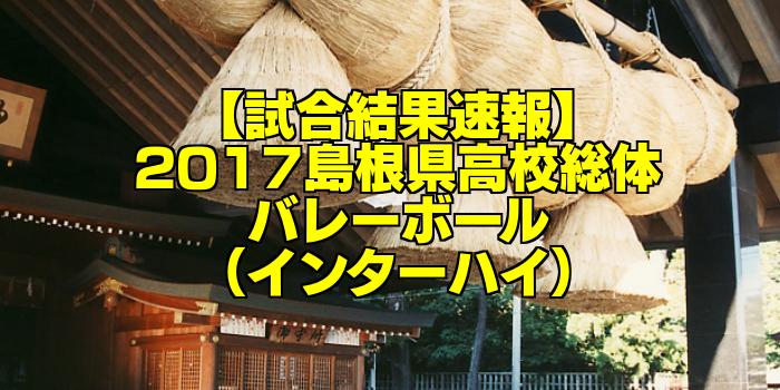 【試合結果速報】2017島根県高校総体バレーボール(インターハイ)