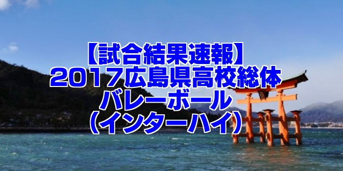 【試合結果速報】2017広島県高校総体バレーボール(インターハイ)