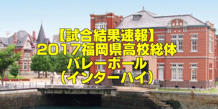 【試合結果速報】2017福岡県高校総体バレーボール(インターハイ)