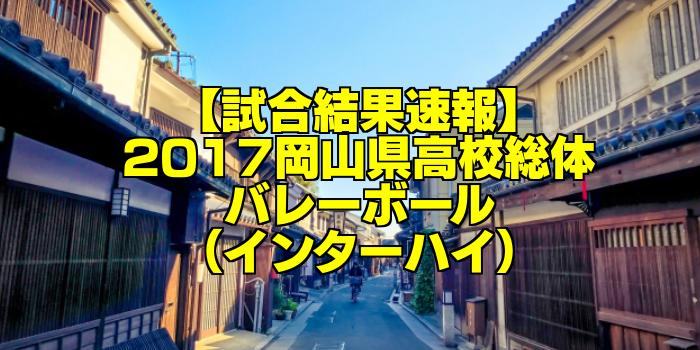【試合結果速報】2017岡山県高校総体バレーボール(インターハイ)