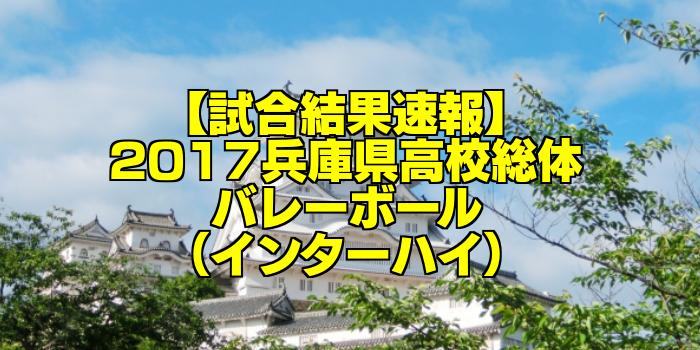 【試合結果速報】2017兵庫県高校総体バレーボール(インターハイ)