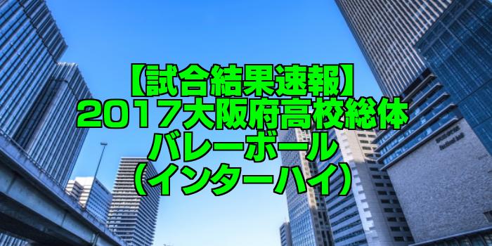 【試合結果速報】2017大阪府高校総体バレーボール(インターハイ)
