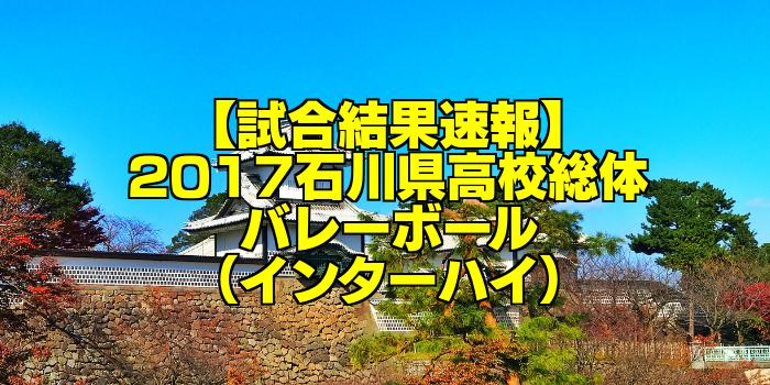 【試合結果速報】2017石川県高校総体バレーボール(インターハイ)