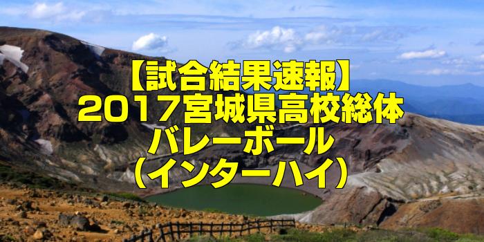 【試合結果速報】2017宮城県高校総体バレーボール(インターハイ)