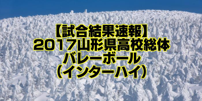 【試合結果速報】2017山形県高校総体バレーボール(インターハイ)