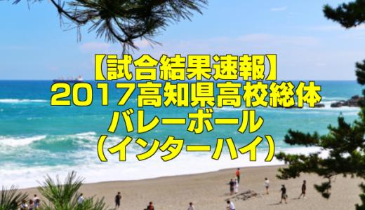 【試合結果速報】2017高知県高校総体バレーボール(インターハイ)