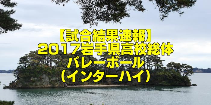 【試合結果速報】2017岩手県高校総体バレーボール(インターハイ)
