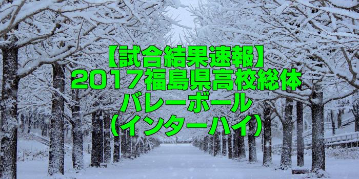 【試合結果速報】2017福島県高校総体バレーボール(インターハイ)