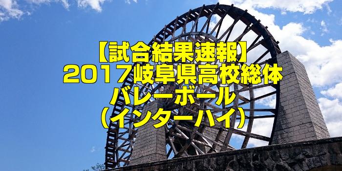 【試合結果速報】2017岐阜県高校総体バレーボール(インターハイ)