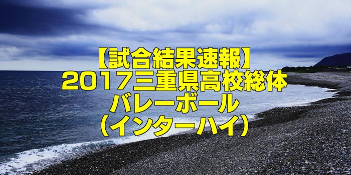 【試合結果速報】2017三重県高校総体バレーボール(インターハイ)