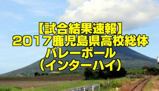 【試合結果速報】2017鹿児島県高校総体バレーボール(インターハイ)
