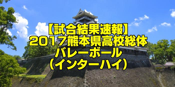 【試合結果速報】2017熊本県高校総体バレーボール(インターハイ)