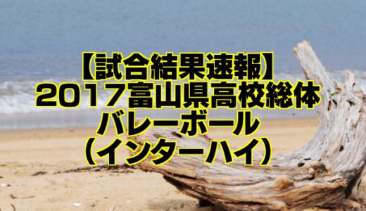 【試合結果速報】2017富山県高校総体バレーボール(インターハイ)