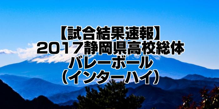 【試合結果速報】2017静岡県高校総体バレーボール(インターハイ)