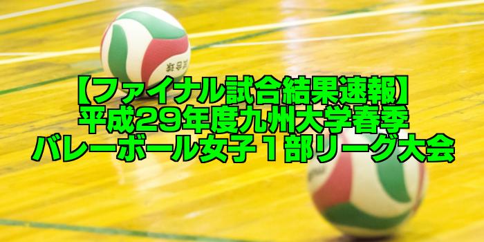 【ファイナル試合結果速報】平成29年度九州大学春季バレーボール女子1部リーグ大会