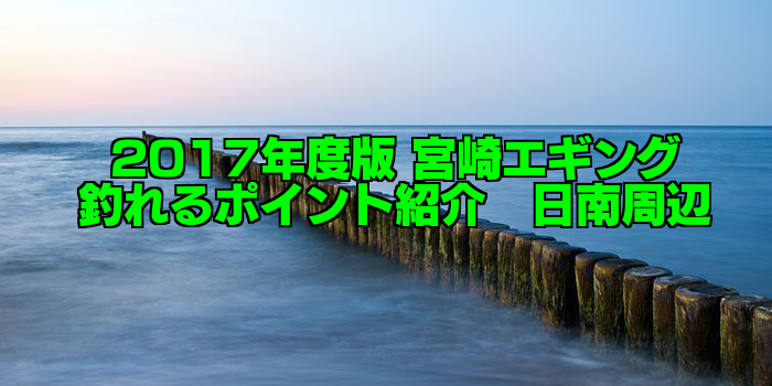 【知らなきゃ損する!】永久保存版 宮崎エギング 釣れるポイント紹介 日南南部周辺