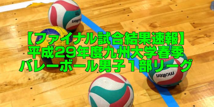 【ファイナル試合結果速報】平成29年度九州大学春季バレーボール男子1部リーグ大会