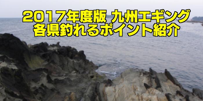 【知らなきゃ損する!】永久保存版 九州エギング 各県釣れるポイント紹介
