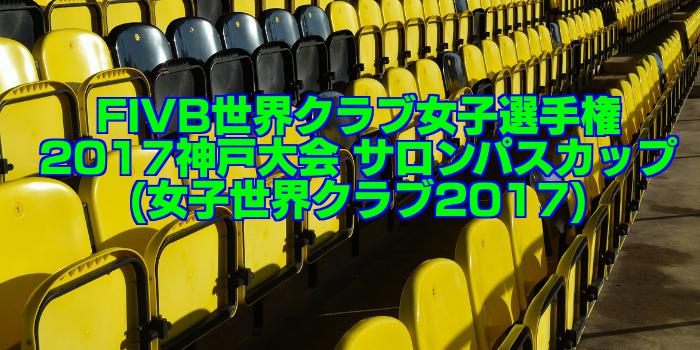 【試合結果速報】FIVB世界クラブ女子選手権2017神戸大会 サロンパスカップ(女子世界クラブ2017)
