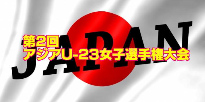 【アジア選手権初制覇!】第2回 アジアU-23女子選手権大会