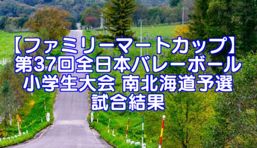 【ファミリーマートカップ】 第37回全日本バレーボール小学生大会 南北海道予選試合結果