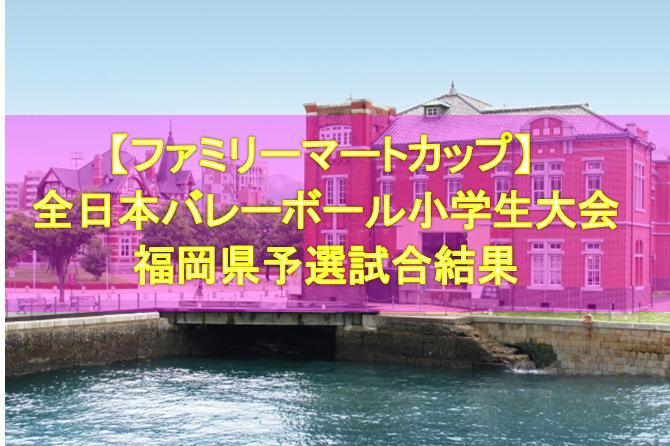 【ファミリーマートカップ】 第37回全日本バレーボール小学生大会 福岡県予選試合結果