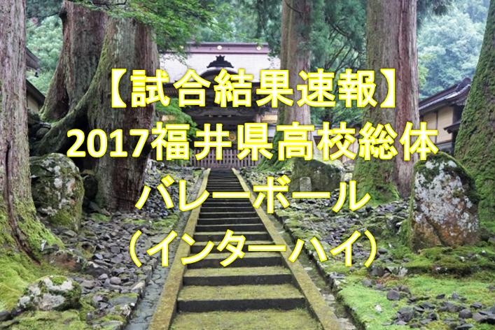 【試合結果速報】2017福井県高校総体バレーボール(インターハイ)
