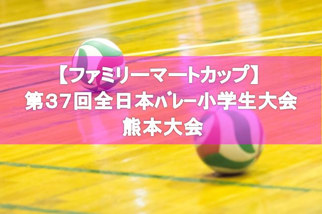 【ファミリーマートカップ】 第37回全日本バレーボール小学生大会 熊本大会要項