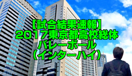 【試合結果速報】2017東京都高校総体バレーボール(インターハイ)