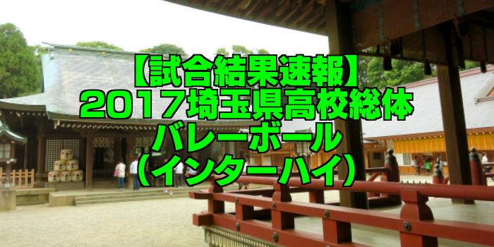 【試合結果速報】2017埼玉県高校総体バレーボール(インターハイ)