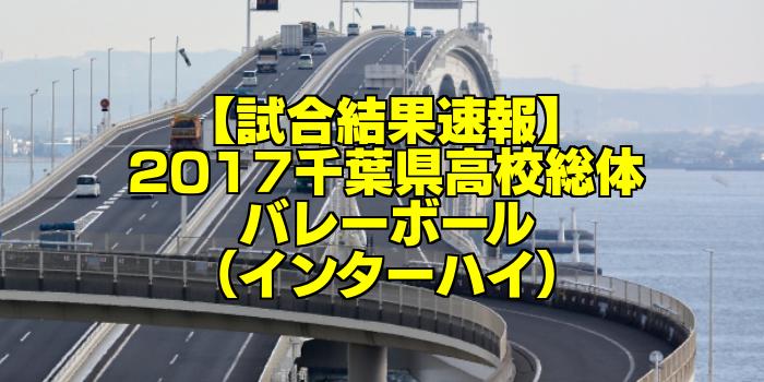 【試合結果速報】2017千葉県高校総体バレーボール(インターハイ)