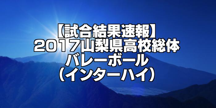 【試合結果速報】2017山梨県高校総体バレーボール(インターハイ)