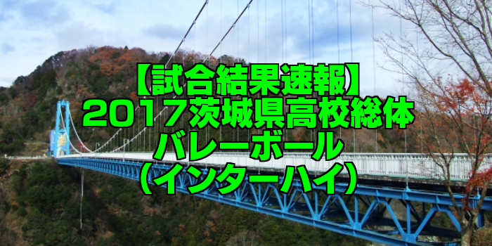 【試合結果速報】2017茨城県高校総体バレーボール(インターハイ)