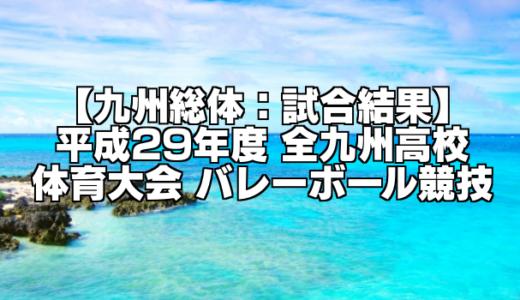【九州総体:試合結果】平成29年度 全九州高校体育大会 バレーボール競技