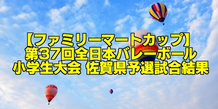 【ファミリーマートカップ】 第37回全日本バレーボール小学生大会 佐賀県予選試合結果