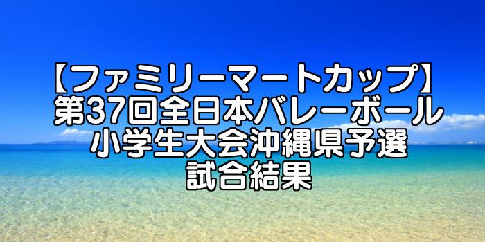【ファミリーマートカップ】 第37回全日本バレーボール小学生大会 沖縄県予選試合結果