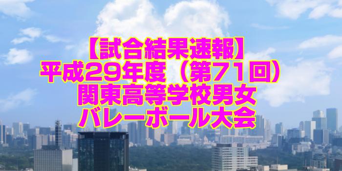 【試合結果速報】平成29年度(第71回)関東高等学校男女バレーボール大会