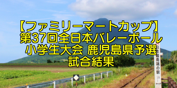 【ファミリーマートカップ】 第37回全日本バレーボール小学生大会 鹿児島県予選試合結果