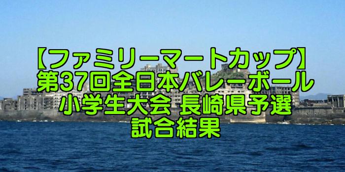【ファミリーマートカップ】 第37回全日本バレーボール小学生大会 長崎県予選試合結果