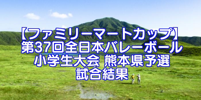 【ファミリーマートカップ】 第37回全日本バレーボール小学生大会 熊本県予選試合結果