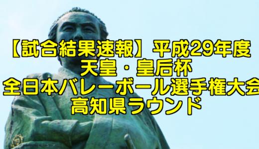 【試合結果速報】平成29年度 天皇・皇后杯 全日本バレーボール選手権大会 高知県ラウンド
